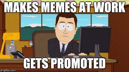 Aaaaand Its Gone Meme | MAKES MEMES AT WORK GETS PROMOTED | image tagged in memes,aaaaand its gone,meanwhile on imgflip | made w/ Imgflip meme maker