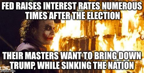 Joker Burns Money | FED RAISES INTEREST RATES NUMEROUS TIMES AFTER THE ELECTION THEIR MASTERS WANT TO BRING DOWN TRUMP, WHILE SINKING THE NATION | image tagged in joker burns money | made w/ Imgflip meme maker