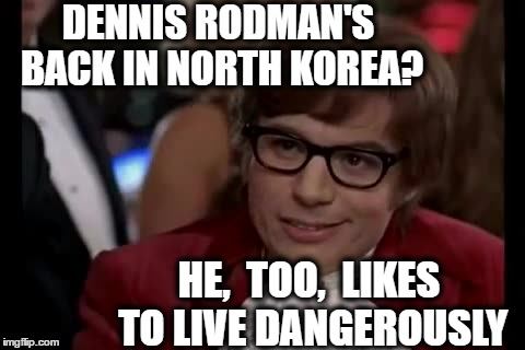 I hope he makes it back in one piece | DENNIS RODMAN'S BACK IN NORTH KOREA? HE,  TOO,  LIKES TO LIVE DANGEROUSLY | image tagged in memes,i too like to live dangerously | made w/ Imgflip meme maker