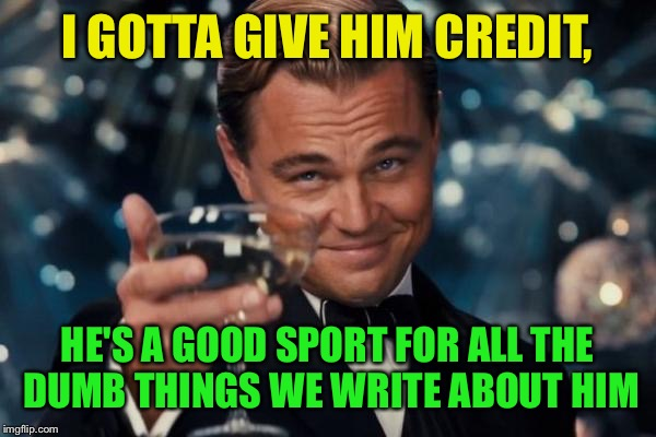 Leonardo Dicaprio Cheers Meme | I GOTTA GIVE HIM CREDIT, HE'S A GOOD SPORT FOR ALL THE DUMB THINGS WE WRITE ABOUT HIM | image tagged in memes,leonardo dicaprio cheers | made w/ Imgflip meme maker