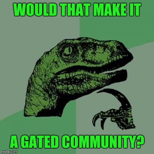 Philosoraptor Meme | WOULD THAT MAKE IT A GATED COMMUNITY? | image tagged in memes,philosoraptor | made w/ Imgflip meme maker