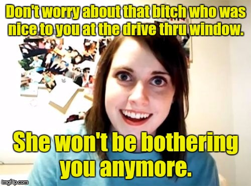 1m7sar jpg | Don't worry about that b**ch who was nice to you at the drive thru window. She won't be bothering you anymore. | image tagged in 1m7sar jpg | made w/ Imgflip meme maker