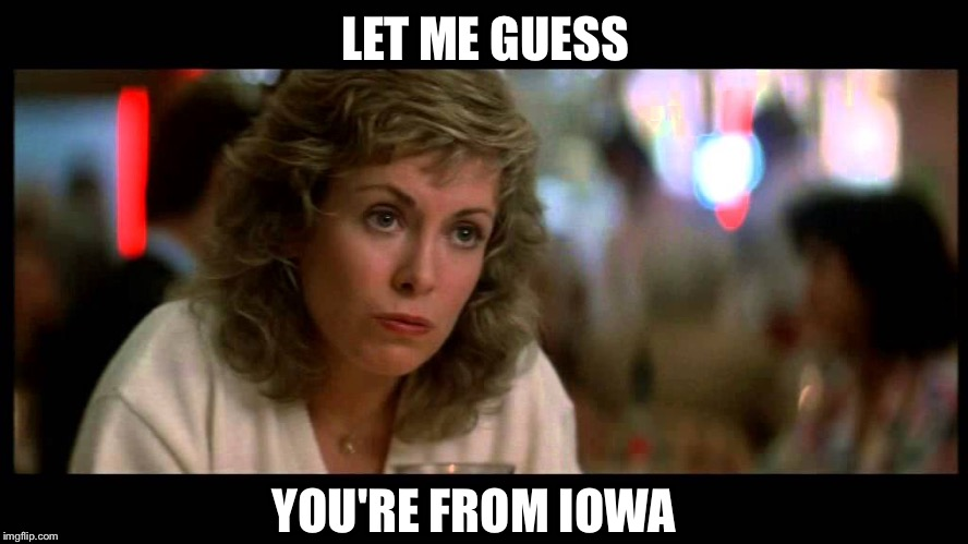 LET ME GUESS YOU'RE FROM IOWA | made w/ Imgflip meme maker