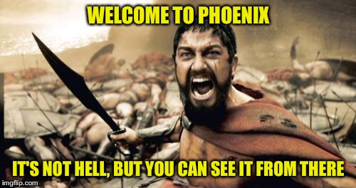Sparta Leonidas Meme | WELCOME TO PHOENIX IT'S NOT HELL, BUT YOU CAN SEE IT FROM THERE | image tagged in memes,sparta leonidas | made w/ Imgflip meme maker