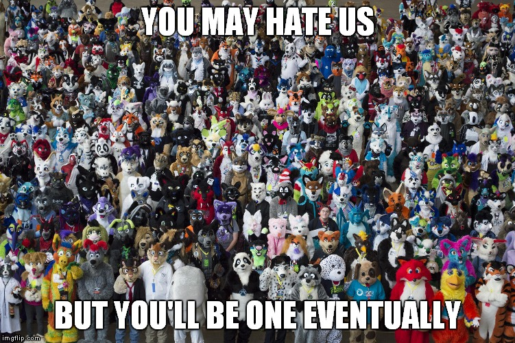 TO ALL HATERS THAT DON'T ADMIT THE TRUTH | YOU MAY HATE US BUT YOU'LL BE ONE EVENTUALLY | image tagged in furries,furry,fursuit,fandom | made w/ Imgflip meme maker