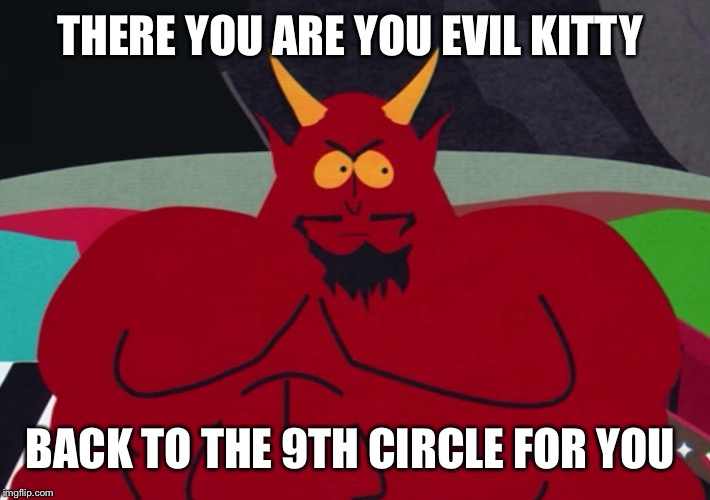 THERE YOU ARE YOU EVIL KITTY BACK TO THE 9TH CIRCLE FOR YOU | made w/ Imgflip meme maker