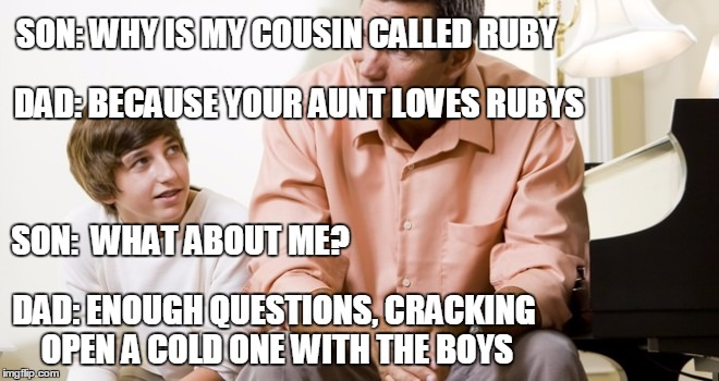 dad and son | SON: WHY IS MY COUSIN CALLED RUBY DAD: ENOUGH QUESTIONS, CRACKING OPEN A COLD ONE WITH THE BOYS DAD: BECAUSE YOUR AUNT LOVES RUBYS SON:  WHA | image tagged in dad and son | made w/ Imgflip meme maker