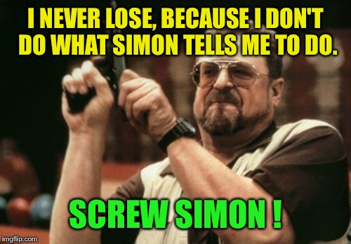 Am I The Only One Around Here Meme | I NEVER LOSE, BECAUSE I DON'T DO WHAT SIMON TELLS ME TO DO. SCREW SIMON ! | image tagged in memes,am i the only one around here | made w/ Imgflip meme maker