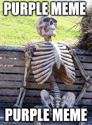 Waiting Skeleton Meme | PURPLE MEME PURPLE MEME | image tagged in memes,waiting skeleton | made w/ Imgflip meme maker