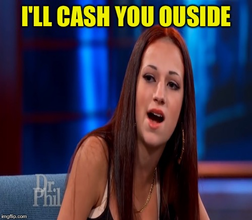 I'LL CASH YOU OUSIDE | made w/ Imgflip meme maker