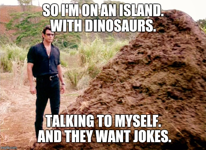 Life Can Be Meme Sometimes | SO I'M ON AN ISLAND. WITH DINOSAURS. TALKING TO MYSELF. AND THEY WANT JOKES. | image tagged in memes,poop,jurassic park | made w/ Imgflip meme maker