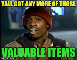 Y'all Got Any More Of That Meme | YALL GOT ANY MORE OF THOSE VALUABLE ITEMS | image tagged in memes,yall got any more of | made w/ Imgflip meme maker
