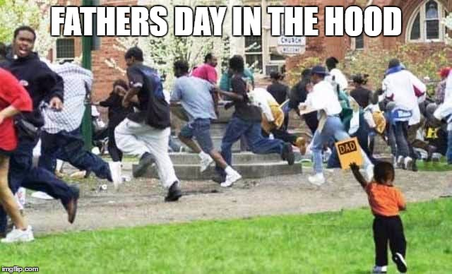 FATHERS DAY IN THE HOOD | image tagged in fathers day in the hood | made w/ Imgflip meme maker