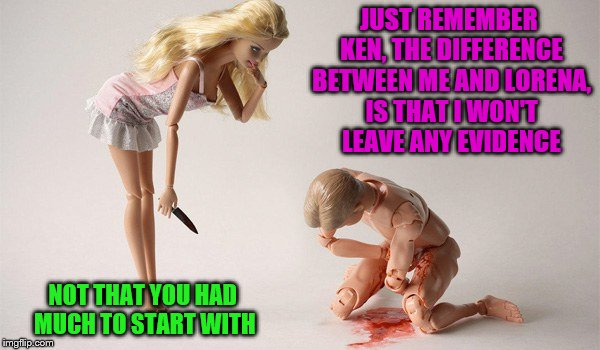 Ken's been bobbitized | JUST REMEMBER KEN, THE DIFFERENCE BETWEEN ME AND LORENA, IS THAT I WON'T LEAVE ANY EVIDENCE NOT THAT YOU HAD MUCH TO START WITH | image tagged in barbie week,memes | made w/ Imgflip meme maker
