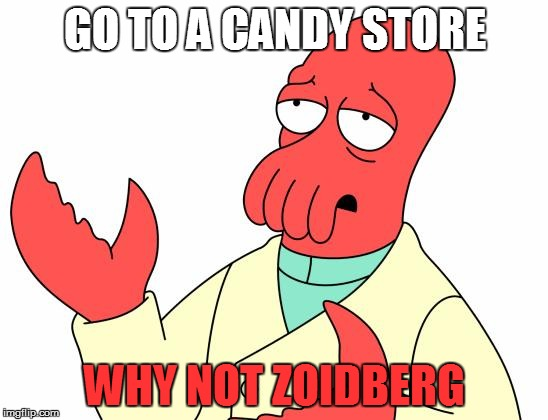 Futurama Zoidberg Meme | GO TO A CANDY STORE WHY NOT ZOIDBERG | image tagged in memes,futurama zoidberg | made w/ Imgflip meme maker
