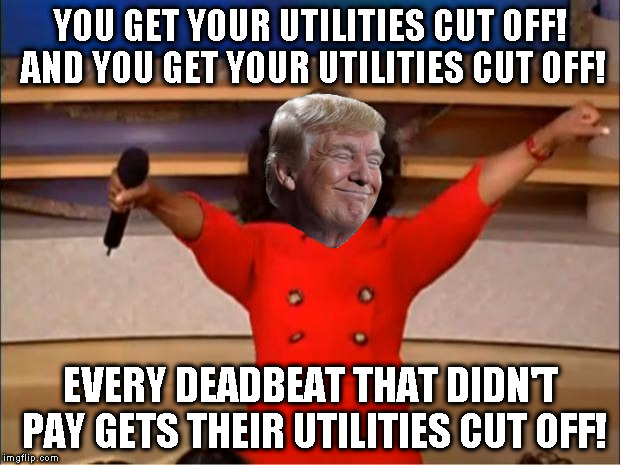 Oprah You Get A Meme | YOU GET YOUR UTILITIES CUT OFF! AND YOU GET YOUR UTILITIES CUT OFF! EVERY DEADBEAT THAT DIDN'T PAY GETS THEIR UTILITIES CUT OFF! | image tagged in memes,oprah you get a | made w/ Imgflip meme maker