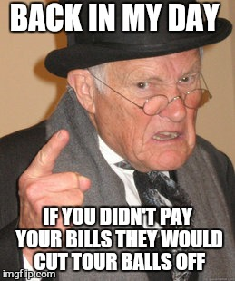 Back In My Day Meme | BACK IN MY DAY IF YOU DIDN'T PAY YOUR BILLS THEY WOULD CUT TOUR BALLS OFF | image tagged in memes,back in my day | made w/ Imgflip meme maker