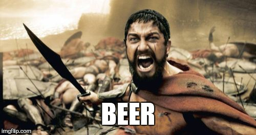 Sparta Leonidas Meme | BEER | image tagged in memes,sparta leonidas | made w/ Imgflip meme maker
