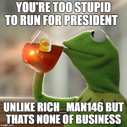 But Thats None Of My Business Meme | YOU'RE TOO STUPID TO RUN FOR PRESIDENT UNLIKE RICH_MAN146 BUT THATS NONE OF BUSINESS | image tagged in memes,but thats none of my business,kermit the frog | made w/ Imgflip meme maker