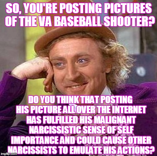 You may be giving them exactly what they want!  | SO, YOU'RE POSTING PICTURES OF THE VA BASEBALL SHOOTER? DO YOU THINK THAT POSTING HIS PICTURE ALL OVER THE INTERNET HAS FULFILLED HIS MALIGN | image tagged in memes,creepy condescending wonka,baseball shooting,james t hodgkinson | made w/ Imgflip meme maker