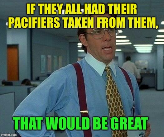 That Would Be Great Meme | IF THEY ALL HAD THEIR PACIFIERS TAKEN FROM THEM, THAT WOULD BE GREAT | image tagged in memes,that would be great | made w/ Imgflip meme maker