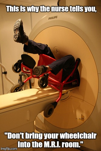 "Magnetic Resonance Imaging has the power of Magneto. The guy survived.  | This is why the nurse tells you, ""Don't bring your wheelchair into the M.R.I. room."" 