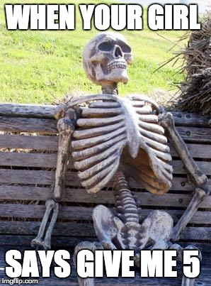 Waiting Skeleton Meme | WHEN YOUR GIRL SAYS GIVE ME 5 | image tagged in memes,waiting skeleton | made w/ Imgflip meme maker