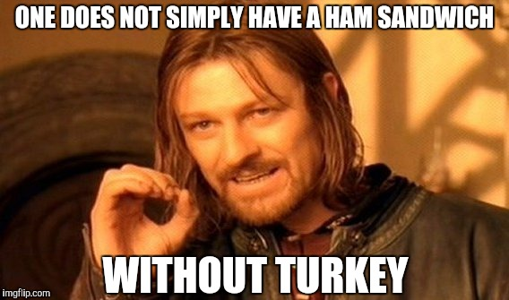 One Does Not Simply Meme | ONE DOES NOT SIMPLY HAVE A HAM SANDWICH WITHOUT TURKEY | image tagged in memes,one does not simply | made w/ Imgflip meme maker
