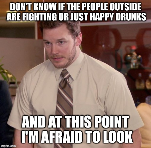 Afraid To Ask Andy Meme | DON'T KNOW IF THE PEOPLE OUTSIDE ARE FIGHTING OR JUST HAPPY DRUNKS AND AT THIS POINT I'M AFRAID TO LOOK | image tagged in memes,afraid to ask andy | made w/ Imgflip meme maker