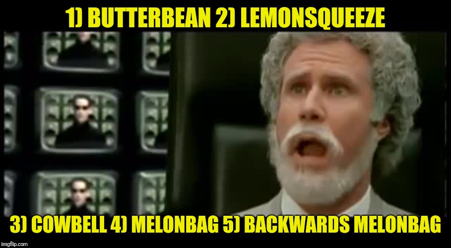 1) BUTTERBEAN 2) LEMONSQUEEZE 3) COWBELL 4) MELONBAG 5) BACKWARDS MELONBAG | made w/ Imgflip meme maker