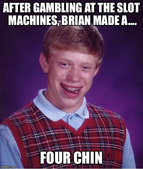 Bad Luck Brian Meme | AFTER GAMBLING AT THE SLOT MACHINES, BRIAN MADE A.... FOUR CHIN | image tagged in memes,bad luck brian | made w/ Imgflip meme maker