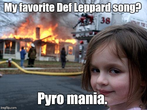 Disaster Girl Meme | My favorite Def Leppard song? Pyro mania. | image tagged in memes,disaster girl | made w/ Imgflip meme maker