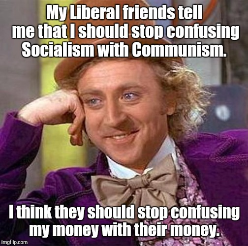 Creepy Condescending Wonka Meme | My Liberal friends tell me that I should stop confusing Socialism with Communism. I think they should stop confusing my money with their mon | image tagged in memes,creepy condescending wonka | made w/ Imgflip meme maker