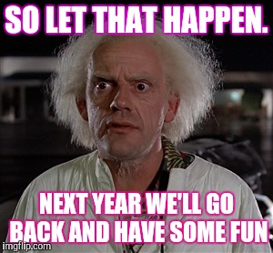 Today's Tragedy is NEXT YEAR'S PARTY | SO LET THAT HAPPEN. NEXT YEAR WE'LL GO BACK AND HAVE SOME FUN | image tagged in memes | made w/ Imgflip meme maker