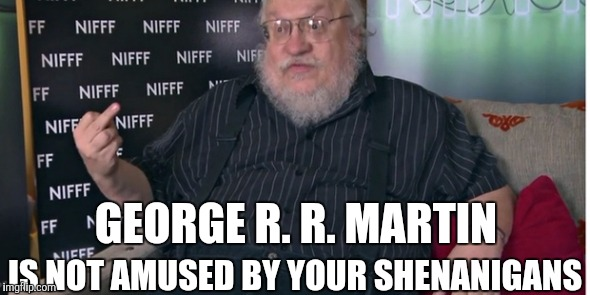 GEORGE R. R. MARTIN IS NOT AMUSED BY YOUR SHENANIGANS | image tagged in george r r martin | made w/ Imgflip meme maker