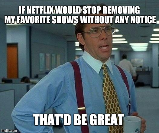 So sick of getting halfway through a series and Netflix removing it without any notice.  | IF NETFLIX WOULD STOP REMOVING MY FAVORITE SHOWS WITHOUT ANY NOTICE THAT'D BE GREAT | image tagged in memes,that would be great,jbmemegeek,netflix,that'd be great | made w/ Imgflip meme maker