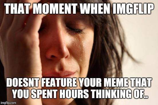 First World Problems Meme | THAT MOMENT WHEN IMGFLIP DOESNT FEATURE YOUR MEME THAT YOU SPENT HOURS THINKING OF.. | image tagged in memes,first world problems | made w/ Imgflip meme maker
