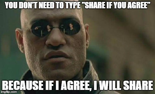 "Matrix Morpheus Meme | YOU DON'T NEED TO TYPE ""SHARE IF YOU AGREE"" BECAUSE IF I AGREE, I WILL SHARE 
