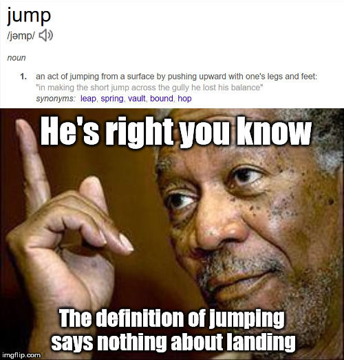 He's right you know The definition of jumping says nothing about landing | made w/ Imgflip meme maker