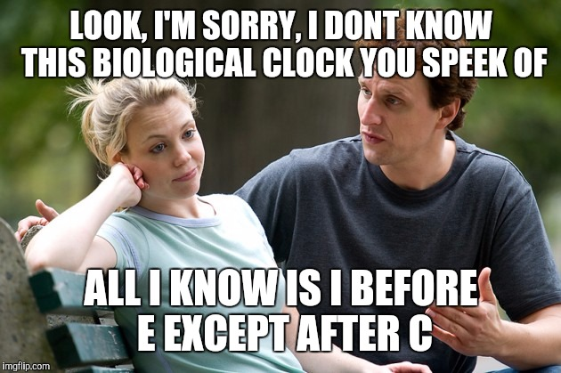 LOOK, I'M SORRY, I DONT KNOW THIS BIOLOGICAL CLOCK YOU SPEEK OF ALL I KNOW IS I BEFORE E EXCEPT AFTER C | made w/ Imgflip meme maker