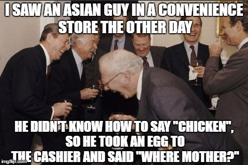"Laughing Men In Suits Meme | I SAW AN ASIAN GUY IN A CONVENIENCE STORE THE OTHER DAY HE DIDN'T KNOW HOW TO SAY ""CHICKEN"", SO HE TOOK AN EGG TO THE CASHIER AND SAID ""WHER 