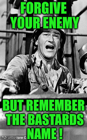 forgive | FORGIVE YOUR ENEMY BUT REMEMBER THE BASTARDS NAME ! | image tagged in forgiveness,john wayne | made w/ Imgflip meme maker