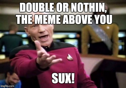 Picard Wtf Meme | DOUBLE OR NOTHIN, THE MEME ABOVE YOU SUX! | image tagged in memes,picard wtf | made w/ Imgflip meme maker