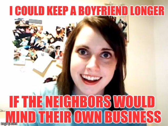 I COULD KEEP A BOYFRIEND LONGER IF THE NEIGHBORS WOULD MIND THEIR OWN BUSINESS | image tagged in overly attached girlfriend | made w/ Imgflip meme maker