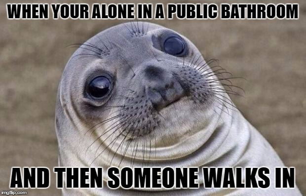 Awkward Moment Sealion Meme | WHEN YOUR ALONE IN A PUBLIC BATHROOM AND THEN SOMEONE WALKS IN | image tagged in memes,awkward moment sealion | made w/ Imgflip meme maker