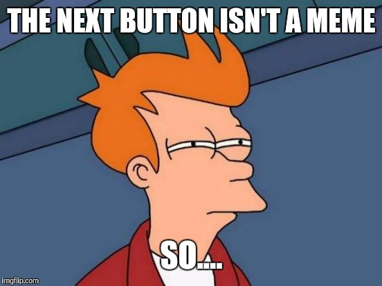 Futurama Fry Meme | THE NEXT BUTTON ISN'T A MEME SO.... | image tagged in memes,futurama fry | made w/ Imgflip meme maker