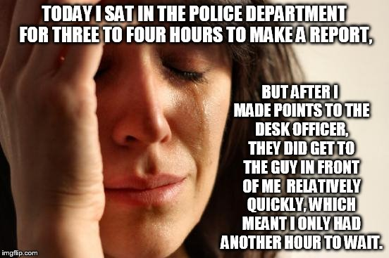First World Problems | TODAY I SAT IN THE POLICE DEPARTMENT FOR THREE TO FOUR HOURS TO MAKE A REPORT, BUT AFTER I MADE POINTS TO THE DESK OFFICER, THEY DID GET TO  | image tagged in memes,first world problems,the police,memes in real life,life sucks,just plain comedy | made w/ Imgflip meme maker