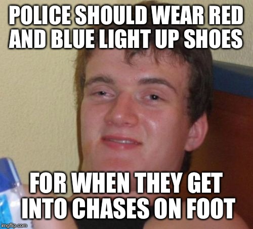 10 Guy Meme | POLICE SHOULD WEAR RED AND BLUE LIGHT UP SHOES FOR WHEN THEY GET INTO CHASES ON FOOT | image tagged in memes,10 guy | made w/ Imgflip meme maker