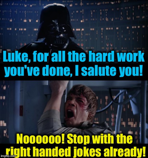 Star Wars Salute You Right Handed Jokes No | Luke, for all the hard work you've done, I salute you! Noooooo! Stop with the right handed jokes already! | image tagged in memes,star wars no,evilmandoevil,funny | made w/ Imgflip meme maker