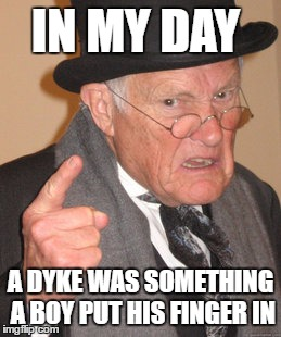 Back In My Day Meme | IN MY DAY A DYKE WAS SOMETHING A BOY PUT HIS FINGER IN | image tagged in memes,back in my day | made w/ Imgflip meme maker